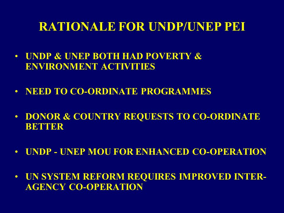 RATIONALE FOR UNDP/UNEP PEI UNDP & UNEP BOTH HAD POVERTY & ENVIRONMENT ACTIVITIES NEED TO CO-ORDINATE PROGRAMMES DONOR & COUNTRY REQUESTS TO CO-ORDINATE BETTER UNDP - UNEP MOU FOR ENHANCED CO-OPERATION UN SYSTEM REFORM REQUIRES IMPROVED INTER- AGENCY CO-OPERATION