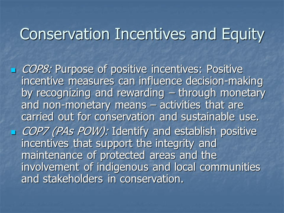 Conservation Incentives and Equity COP8: Purpose of positive incentives: Positive incentive measures can influence decision-making by recognizing and