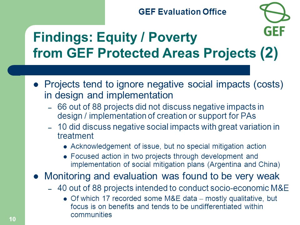 GEF Evaluation Office 10 Findings: Equity / Poverty from GEF Protected Areas Projects (2) Projects tend to ignore negative social impacts (costs) in design and implementation – 66 out of 88 projects did not discuss negative impacts in design / implementation of creation or support for PAs – 10 did discuss negative social impacts with great variation in treatment Acknowledgement of issue, but no special mitigation action Focused action in two projects through development and implementation of social mitigation plans (Argentina and China) Monitoring and evaluation was found to be very weak – 40 out of 88 projects intended to conduct socio-economic M&E Of which 17 recorded some M&E data – mostly qualitative, but focus is on benefits and tends to be undifferentiated within communities