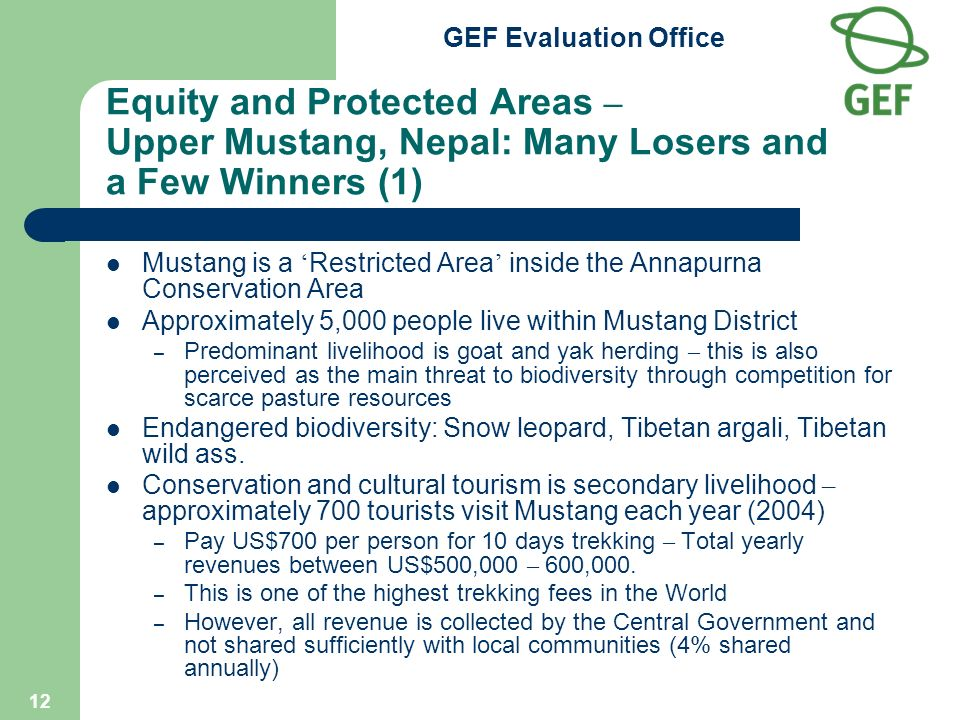 GEF Evaluation Office 12 Equity and Protected Areas – Upper Mustang, Nepal: Many Losers and a Few Winners (1) Mustang is a Restricted Area inside the Annapurna Conservation Area Approximately 5,000 people live within Mustang District – Predominant livelihood is goat and yak herding – this is also perceived as the main threat to biodiversity through competition for scarce pasture resources Endangered biodiversity: Snow leopard, Tibetan argali, Tibetan wild ass.