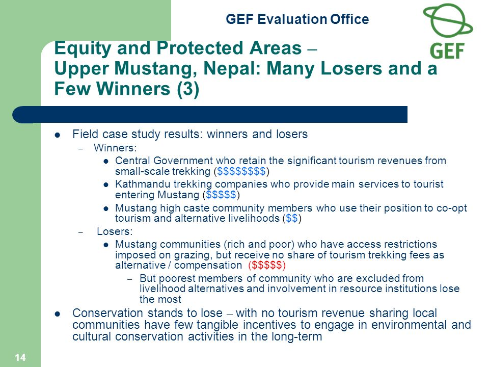 GEF Evaluation Office 14 Equity and Protected Areas – Upper Mustang, Nepal: Many Losers and a Few Winners (3) Field case study results: winners and losers – Winners: Central Government who retain the significant tourism revenues from small-scale trekking ($$$$$$$$) Kathmandu trekking companies who provide main services to tourist entering Mustang ($$$$$) Mustang high caste community members who use their position to co-opt tourism and alternative livelihoods ($$) – Losers: Mustang communities (rich and poor) who have access restrictions imposed on grazing, but receive no share of tourism trekking fees as alternative / compensation ($$$$$) – But poorest members of community who are excluded from livelihood alternatives and involvement in resource institutions lose the most Conservation stands to lose – with no tourism revenue sharing local communities have few tangible incentives to engage in environmental and cultural conservation activities in the long-term