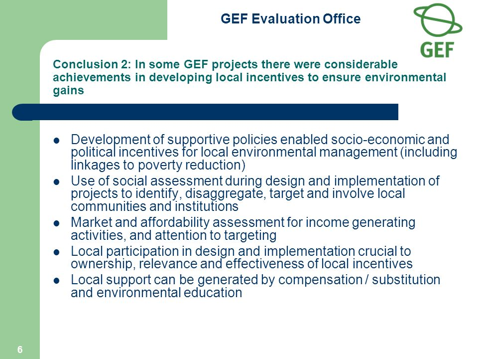 GEF Evaluation Office 6 Conclusion 2: In some GEF projects there were considerable achievements in developing local incentives to ensure environmental gains Development of supportive policies enabled socio-economic and political incentives for local environmental management (including linkages to poverty reduction) Use of social assessment during design and implementation of projects to identify, disaggregate, target and involve local communities and institutions Market and affordability assessment for income generating activities, and attention to targeting Local participation in design and implementation crucial to ownership, relevance and effectiveness of local incentives Local support can be generated by compensation / substitution and environmental education