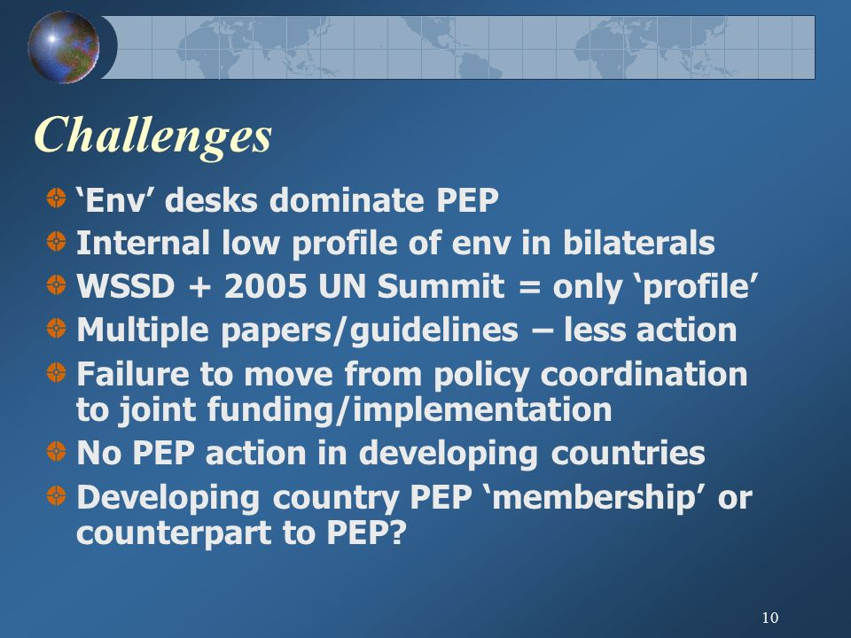 10 Challenges Env desks dominate PEP Internal low profile of env in bilaterals WSSD + 2005 UN Summit = only profile Multiple papers/guidelines – less