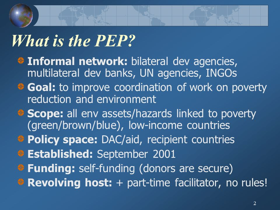 2 What is the PEP? Informal network: bilateral dev agencies, multilateral dev banks, UN agencies, INGOs Goal: to improve coordination of work on pover
