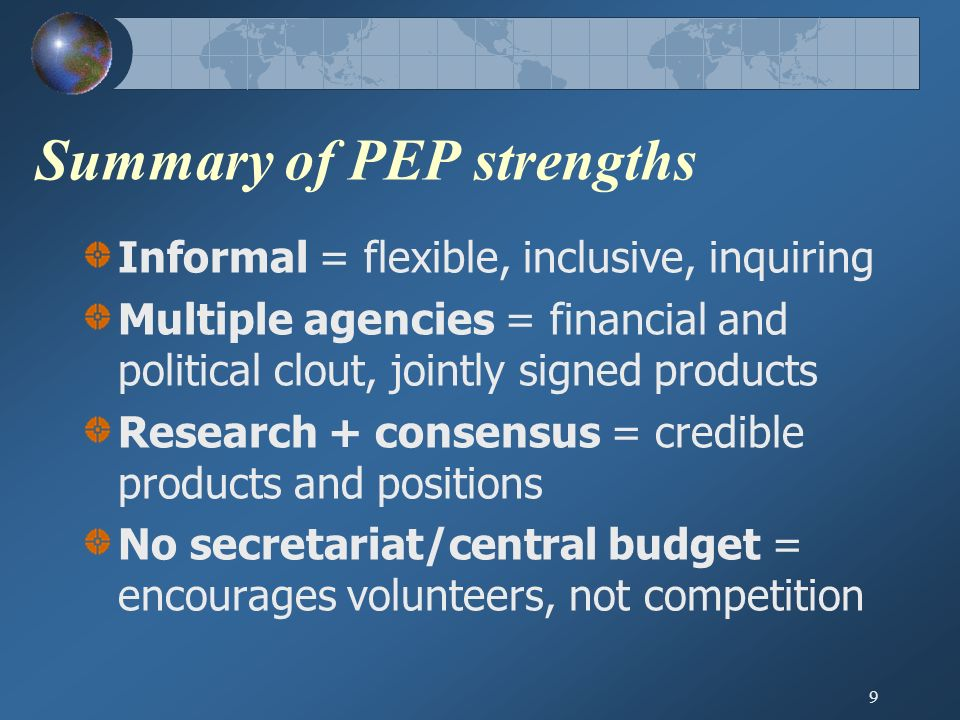 10 Challenges Env desks dominate PEP Internal low profile of env in bilaterals WSSD + 2005 UN Summit = only profile Multiple papers/guidelines – less action Failure to move from policy coordination to joint funding/implementation No PEP action in developing countries Developing country PEP membership or counterpart to PEP?