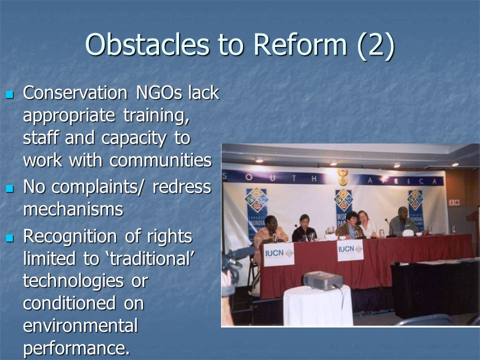Obstacles to Reform (2) Conservation NGOs lack appropriate training, staff and capacity to work with communities Conservation NGOs lack appropriate training, staff and capacity to work with communities No complaints/ redress mechanisms No complaints/ redress mechanisms Recognition of rights limited to traditional technologies or conditioned on environmental performance.