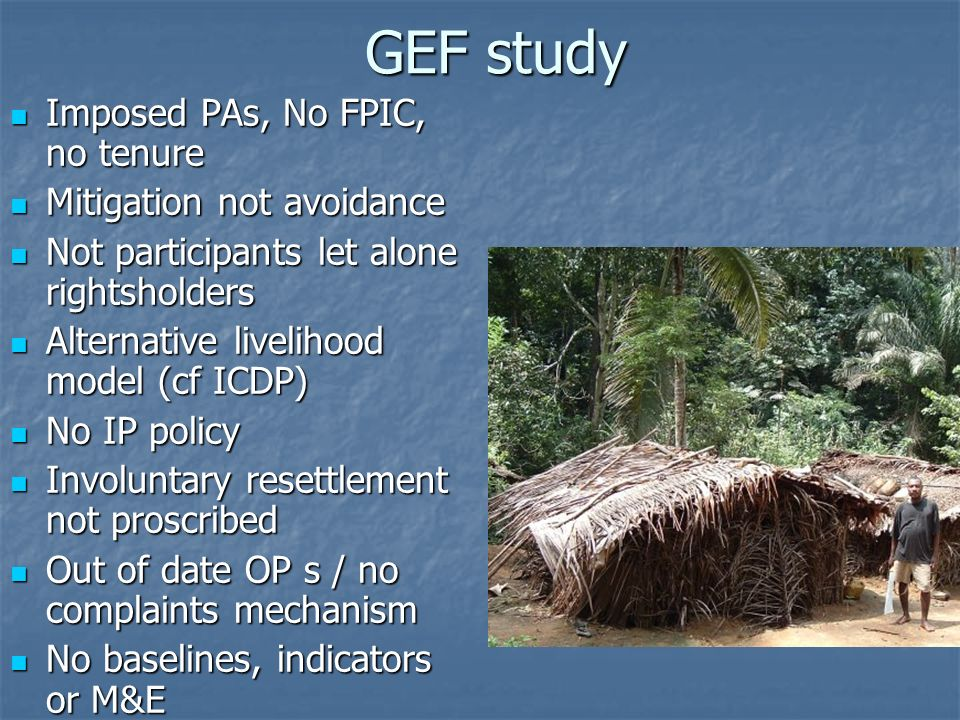 GEF study Imposed PAs, No FPIC, no tenure Imposed PAs, No FPIC, no tenure Mitigation not avoidance Mitigation not avoidance Not participants let alone rightsholders Not participants let alone rightsholders Alternative livelihood model (cf ICDP) Alternative livelihood model (cf ICDP) No IP policy No IP policy Involuntary resettlement not proscribed Involuntary resettlement not proscribed Out of date OP s / no complaints mechanism Out of date OP s / no complaints mechanism No baselines, indicators or M&E No baselines, indicators or M&E