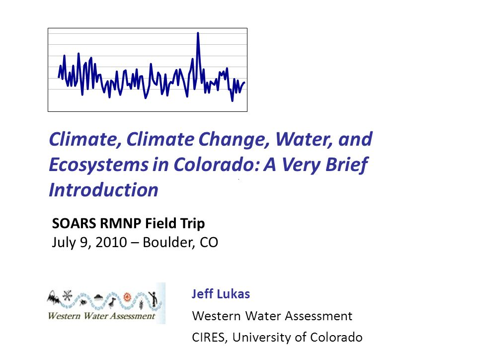 Climate, Climate Change, Water, and Ecosystems in Colorado: A Very Brief Introduction Jeff Lukas Western Water Assessment CIRES, University of Colorado SOARS RMNP Field Trip July 9, 2010 – Boulder, CO