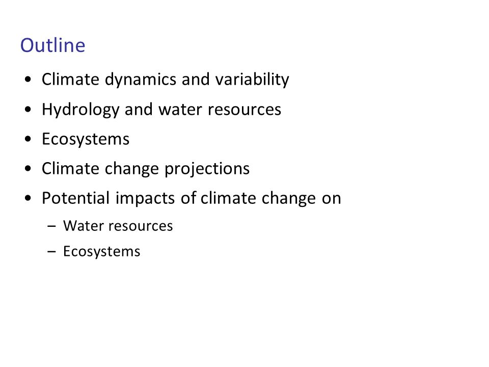 Outline Climate dynamics and variability Hydrology and water resources Ecosystems Climate change projections Potential impacts of climate change on –Water resources –Ecosystems
