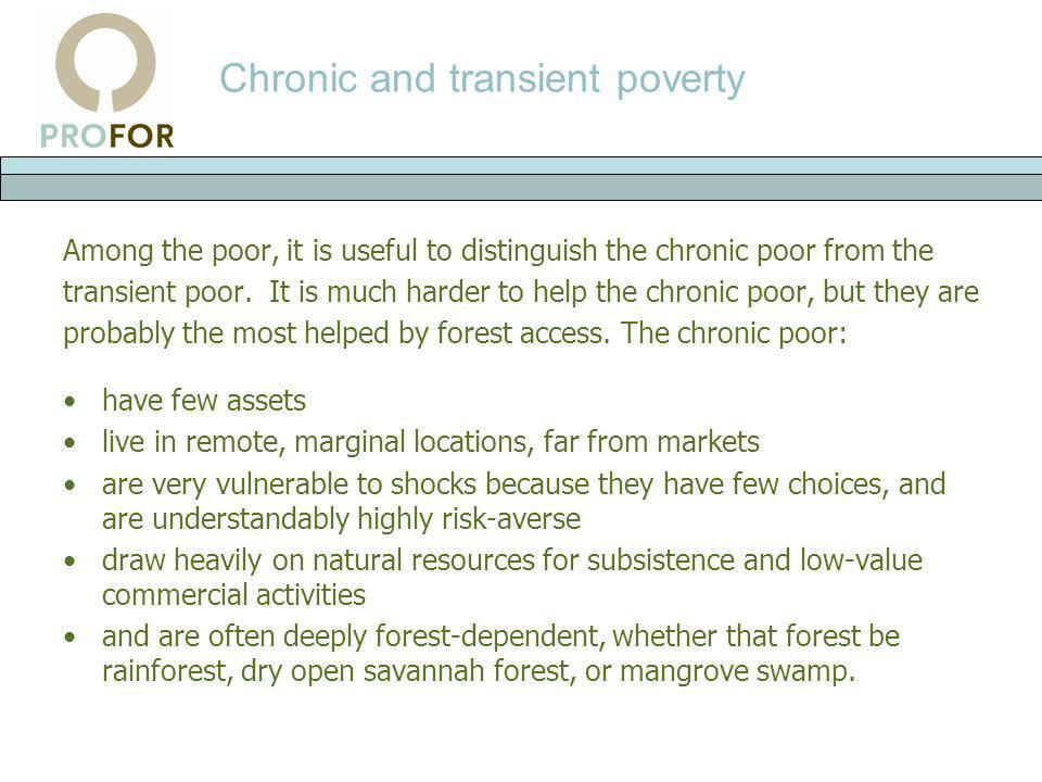 Chronic and transient poverty Among the poor, it is useful to distinguish the chronic poor from the transient poor. It is much harder to help the chro