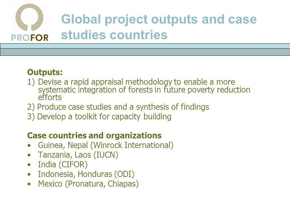 Global project outputs and case studies countries Outputs: 1)Devise a rapid appraisal methodology to enable a more systematic integration of forests i