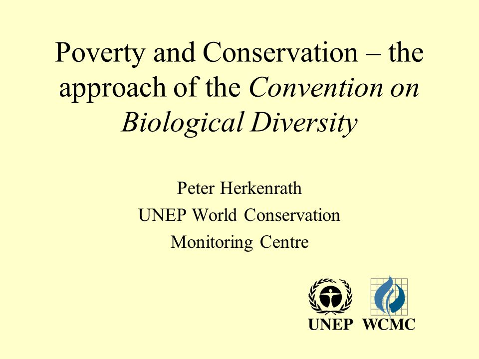 Poverty and Conservation – the approach of the Convention on Biological Diversity Peter Herkenrath UNEP World Conservation Monitoring Centre