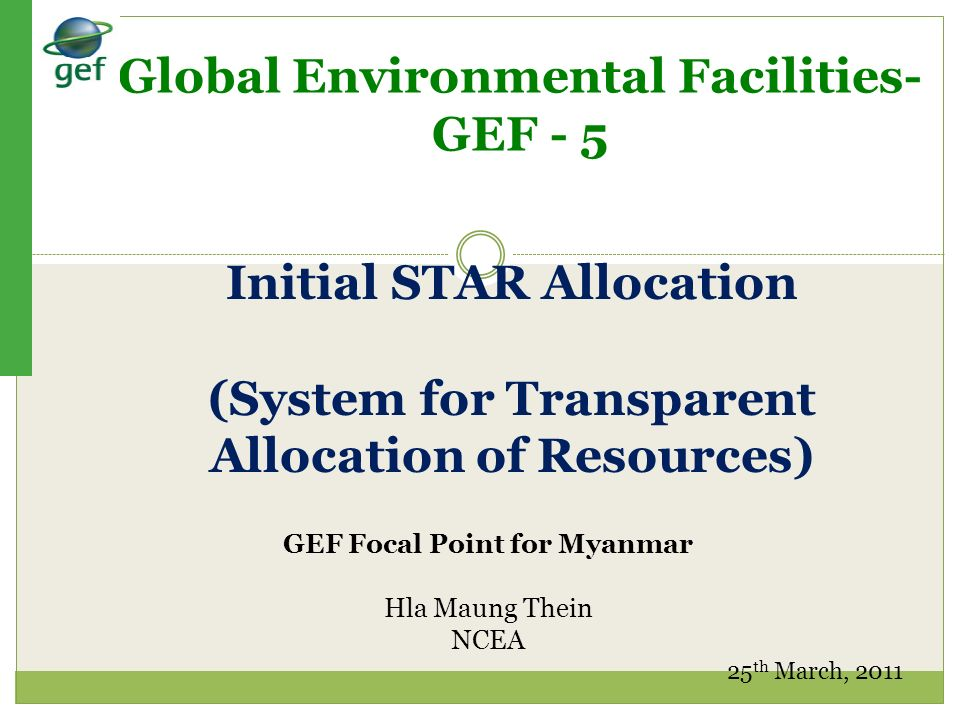 Structure of Presentation Background of GEF GEF 5 Initial STAR allocation Project types GEF focal areas Adaptation Fund Projects in Myanmar GEF Application Process, Procedure & Priority Opportunities, Constraints and Future Activities