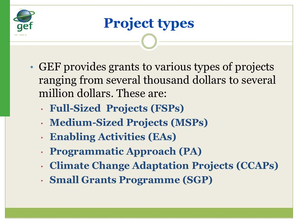 Project types GEF provides grants to various types of projects ranging from several thousand dollars to several million dollars. These are: Full-Sized