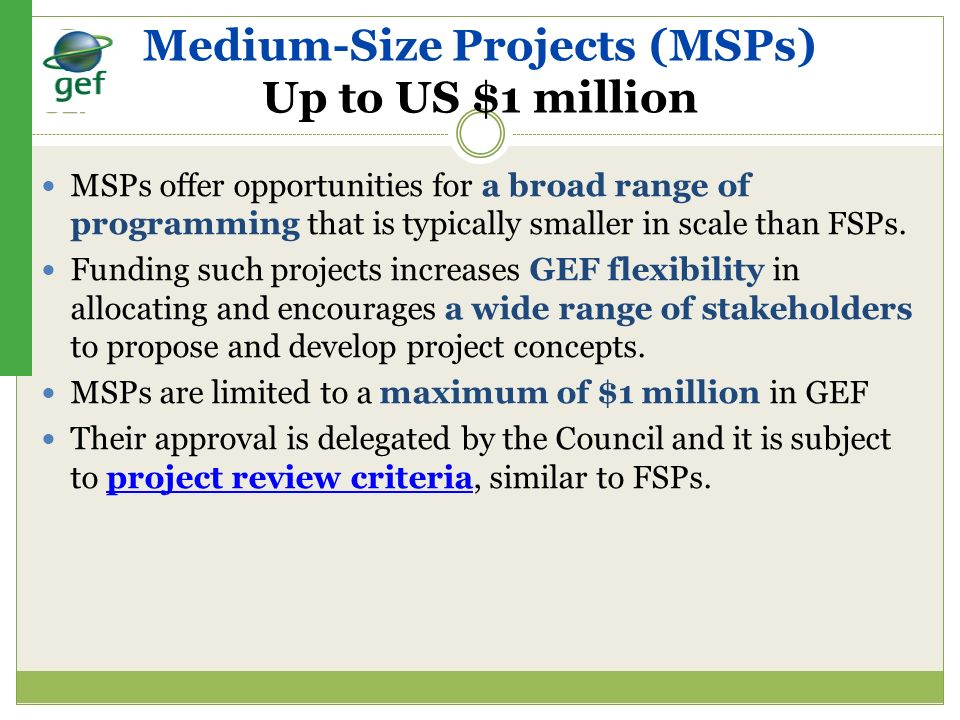 Medium-Size Projects (MSPs) Up to US $1 million MSPs offer opportunities for a broad range of programming that is typically smaller in scale than FSPs