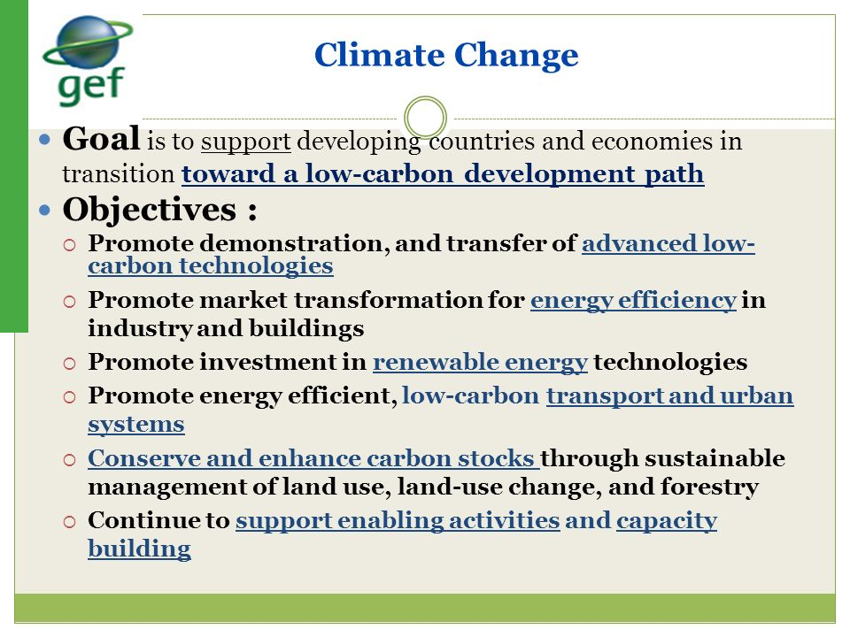 Climate Change Goal is to support developing countries and economies in transition toward a low-carbon development path Objectives : Promote demonstra