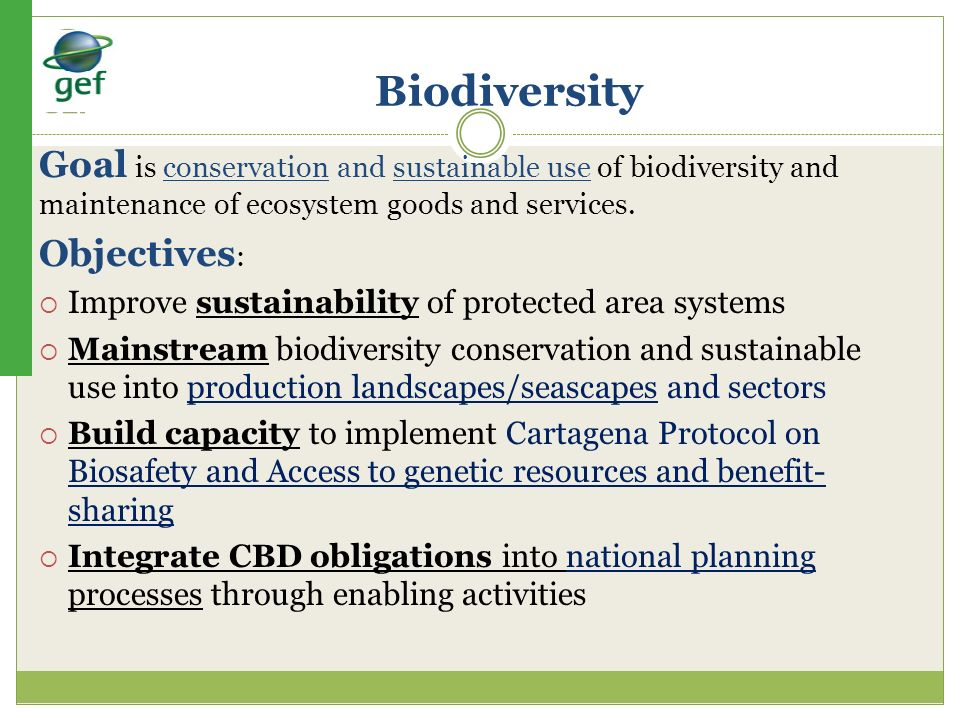 Biodiversity Goal is conservation and sustainable use of biodiversity and maintenance of ecosystem goods and services. Objectives : Improve sustainabi