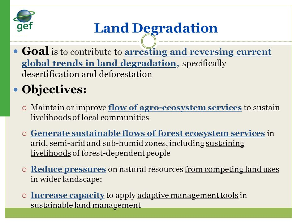Land Degradation Goal is to contribute to arresting and reversing current global trends in land degradation, specifically desertification and deforest