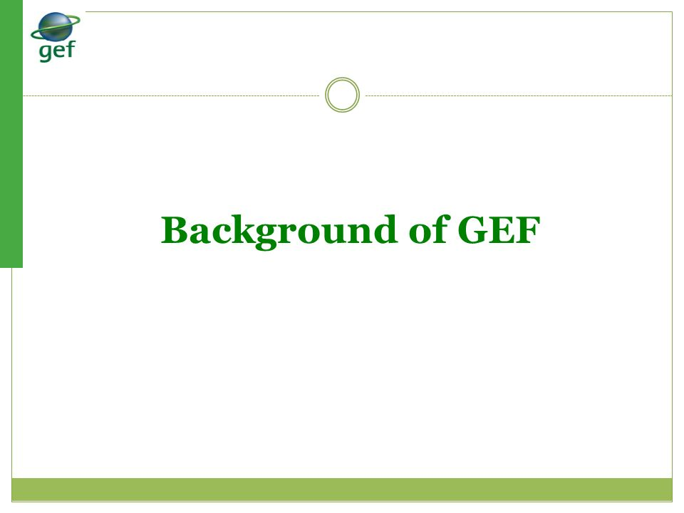 The GEF Application Process PROJECT START PIF Submitted and approved by GEF Project Preparation: developing full project documentation and submission to GEF GEF SEC- CEO Endorsement Partners consultation and GEF OFP Endorsement to develop PIF