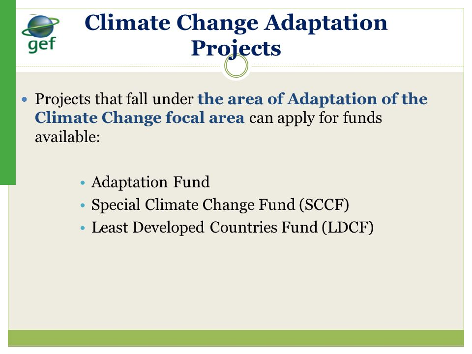 Climate Change Adaptation Projects Projects that fall under the area of Adaptation of the Climate Change focal area can apply for funds available: Ada