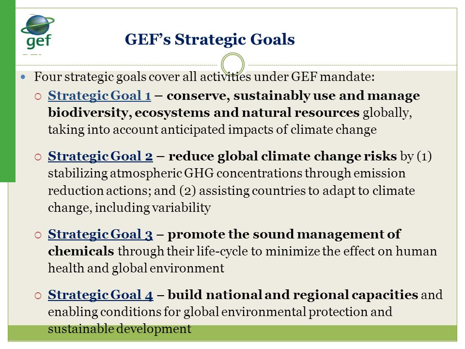 Four strategic goals cover all activities under GEF mandate: Strategic Goal 1 – conserve, sustainably use and manage biodiversity, ecosystems and natu