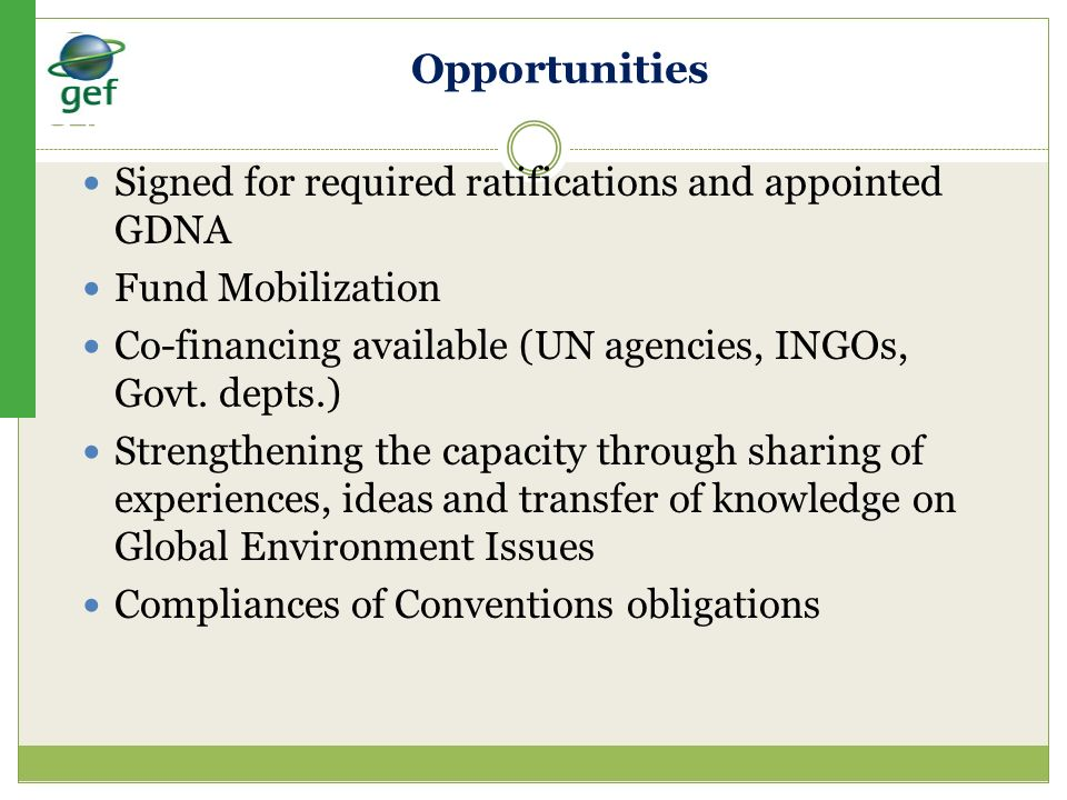 Opportunities Signed for required ratifications and appointed GDNA Fund Mobilization Co-financing available (UN agencies, INGOs, Govt. depts.) Strengt