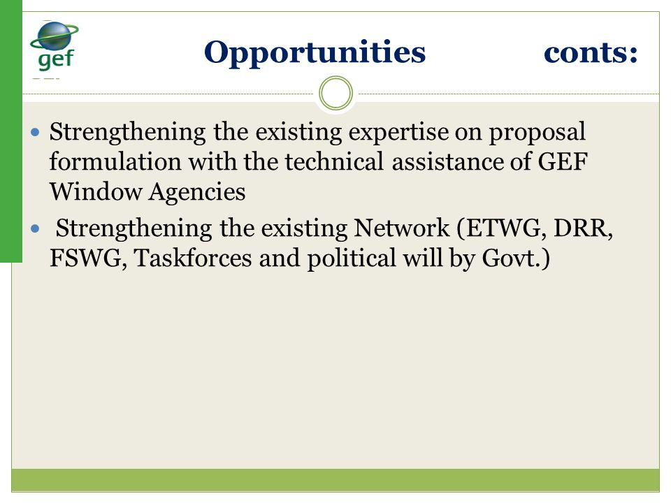 Opportunities conts: Strengthening the existing expertise on proposal formulation with the technical assistance of GEF Window Agencies Strengthening t