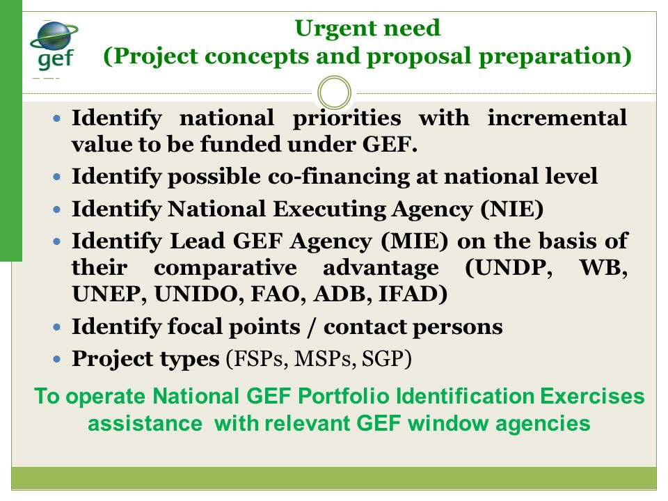 Urgent need (Project concepts and proposal preparation) Identify national priorities with incremental value to be funded under GEF. Identify possible
