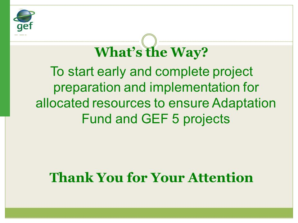 Thank You for Your Attention Whats the Way? To start early and complete project preparation and implementation for allocated resources to ensure Adapt