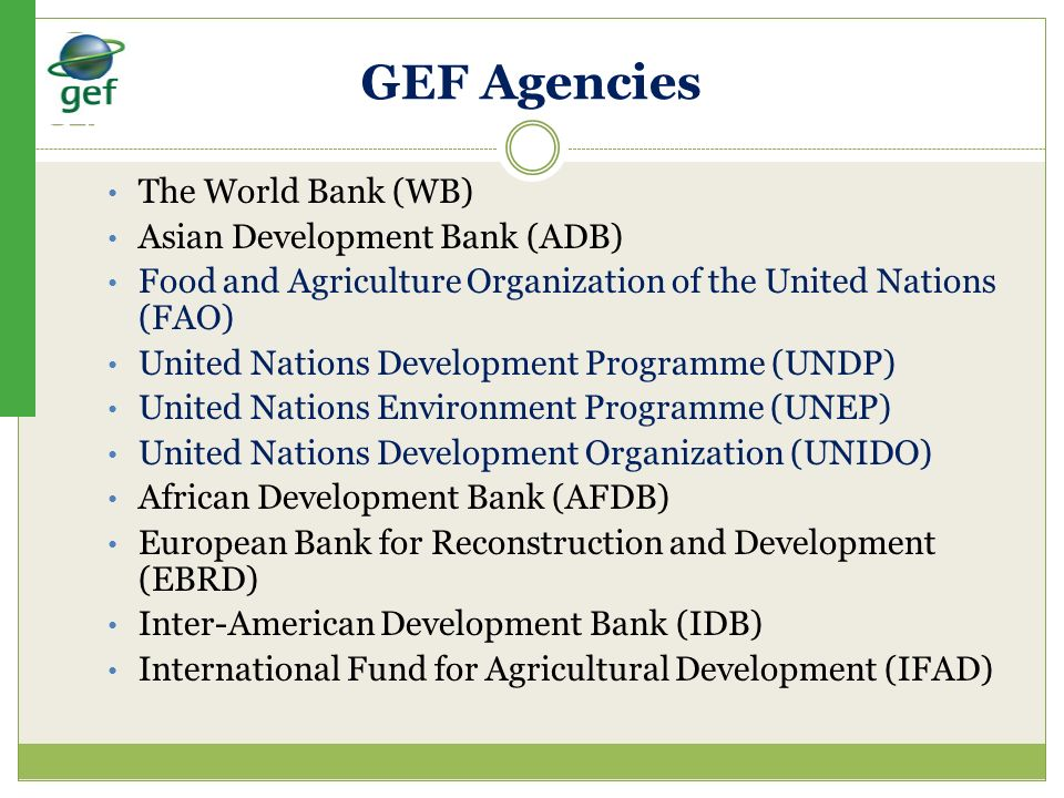 GEF Agencies The World Bank (WB) Asian Development Bank (ADB) Food and Agriculture Organization of the United Nations (FAO) United Nations Development