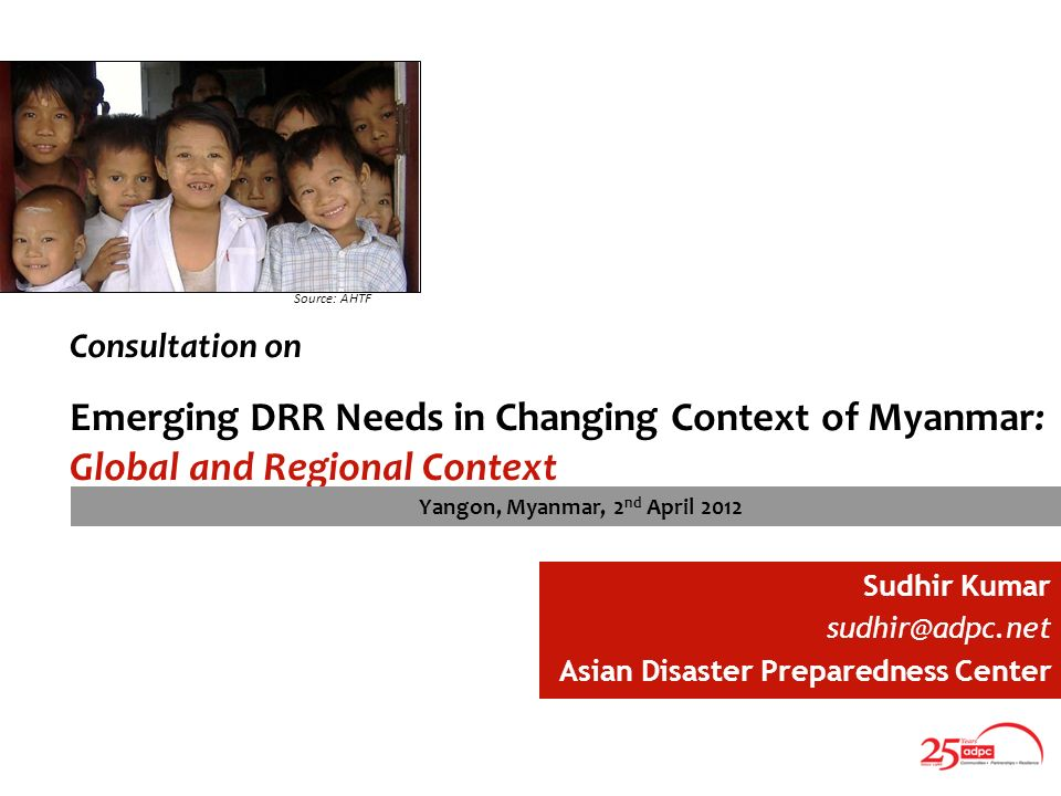 Consultation on Emerging DRR Needs in Changing Context of Myanmar: Global and Regional Context Source: AHTF Sudhir Kumar Asian Disaster Preparedness Center Yangon, Myanmar, 2 nd April 2012