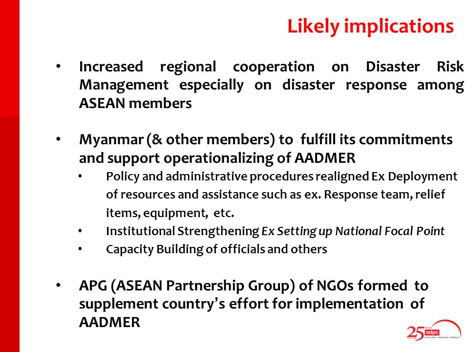 Increased regional cooperation on Disaster Risk Management especially on disaster response among ASEAN members Myanmar (& other members) to fulfill its commitments and support operationalizing of AADMER Policy and administrative procedures realigned Ex Deployment of resources and assistance such as ex.