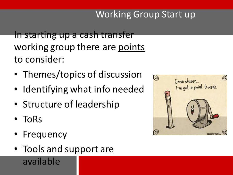 Working Group Start up In starting up a cash transfer working group there are points to consider: Themes/topics of discussion Identifying what info ne