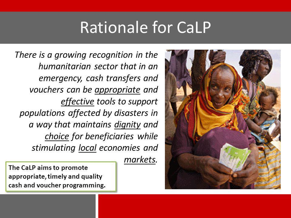 Rationale for CaLP There is a growing recognition in the humanitarian sector that in an emergency, cash transfers and vouchers can be appropriate and