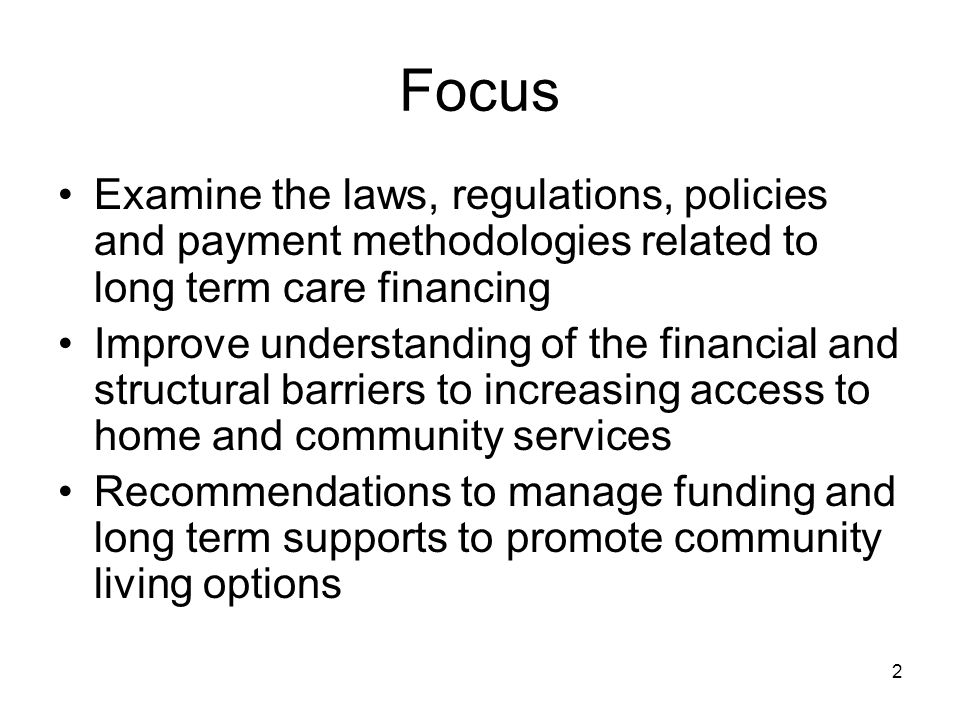 2 Focus Examine the laws, regulations, policies and payment methodologies related to long term care financing Improve understanding of the financial a