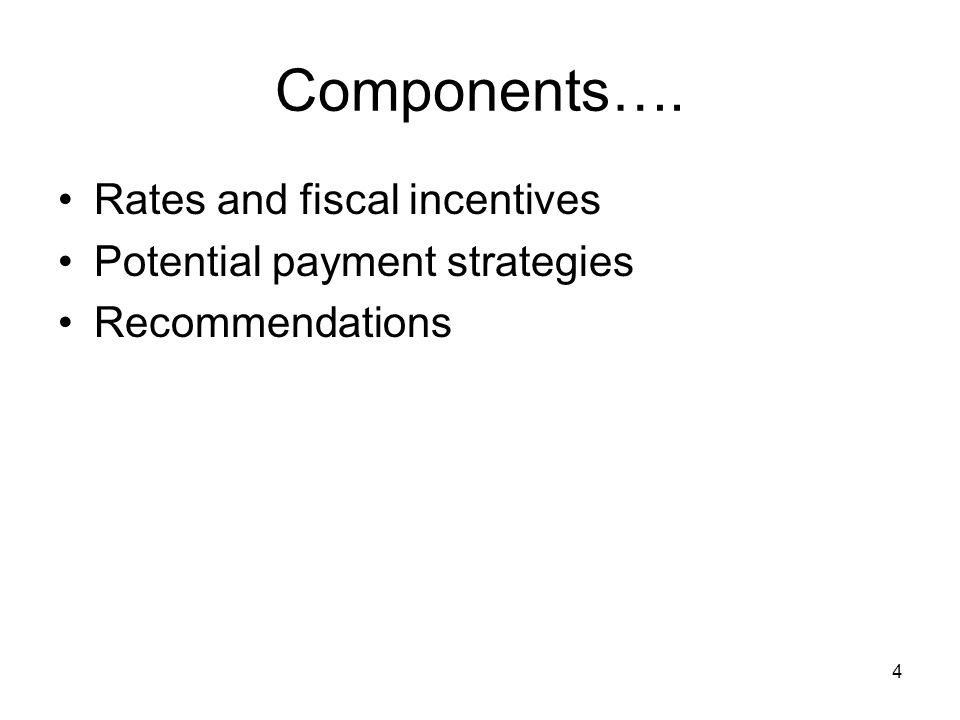 4 Components…. Rates and fiscal incentives Potential payment strategies Recommendations