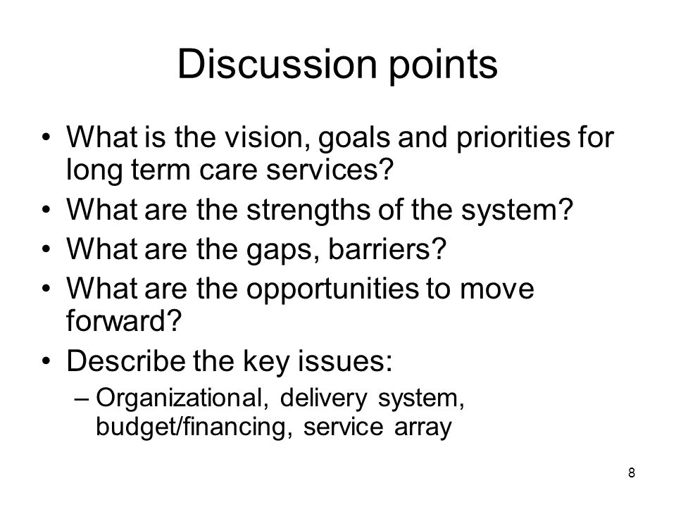8 Discussion points What is the vision, goals and priorities for long term care services.