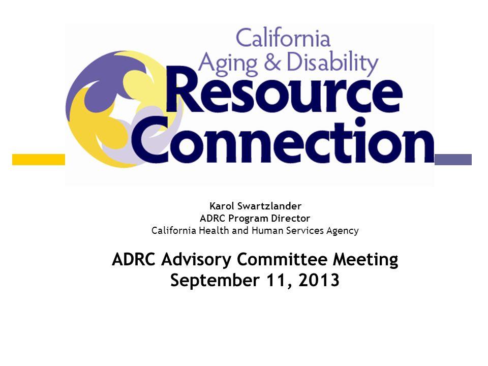 Program Update Karol Swartzlander ADRC Program Director California Health and Human Services Agency ADRC Advisory Committee Meeting September 11, 2013