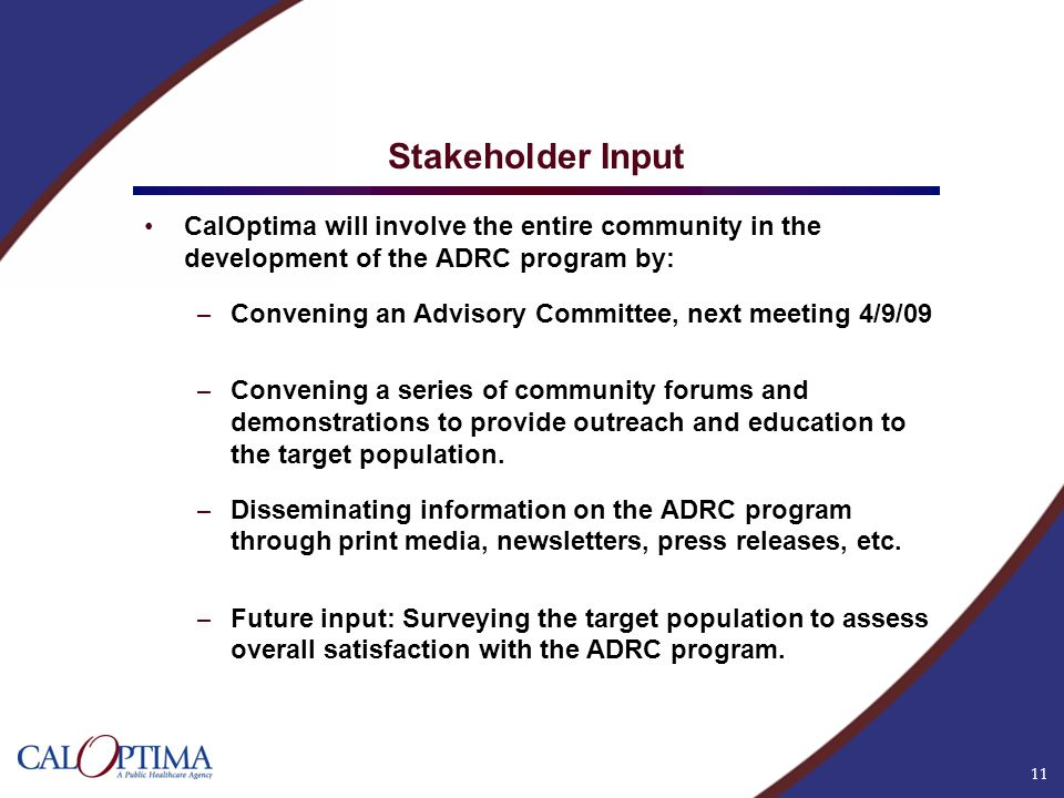11 Stakeholder Input CalOptima will involve the entire community in the development of the ADRC program by: – Convening an Advisory Committee, next me