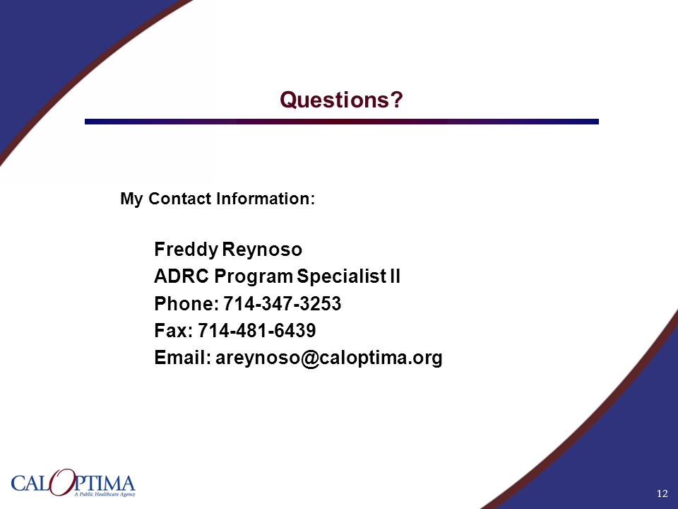 12 Questions? My Contact Information: Freddy Reynoso ADRC Program Specialist II Phone: 714-347-3253 Fax: 714-481-6439 Email: areynoso@caloptima.org