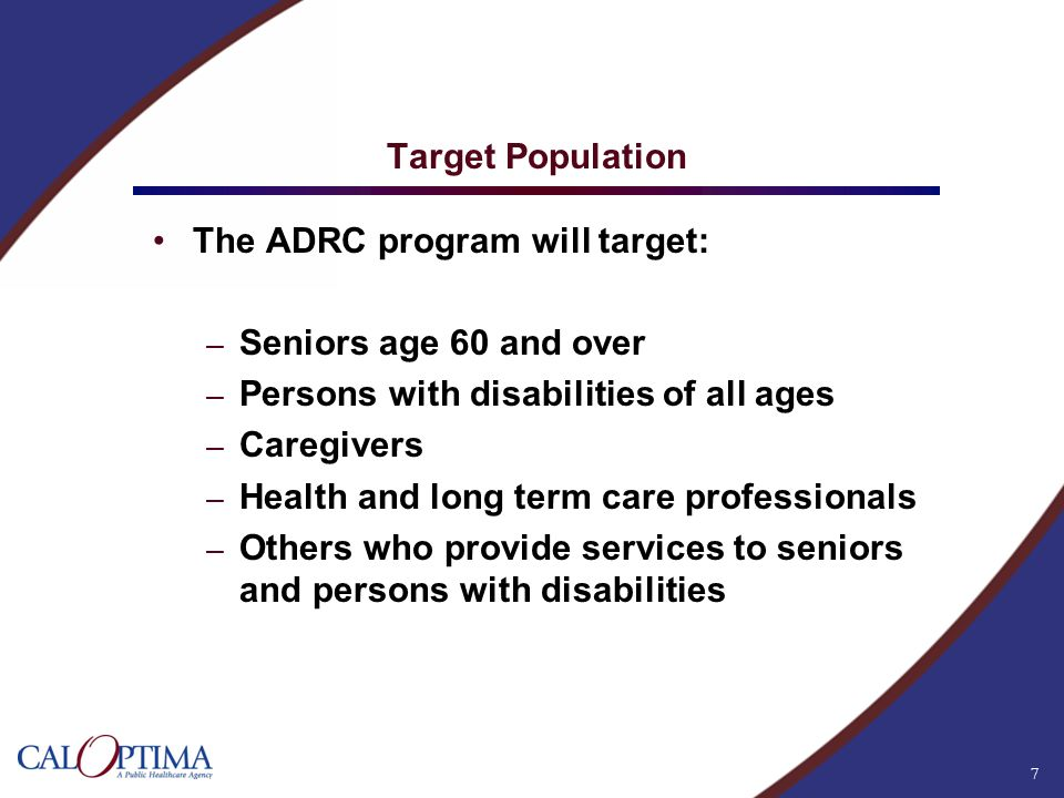 7 Target Population The ADRC program will target: – Seniors age 60 and over – Persons with disabilities of all ages – Caregivers – Health and long ter