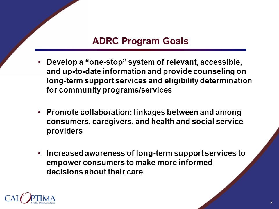 8 ADRC Program Goals Develop a one-stop system of relevant, accessible, and up-to-date information and provide counseling on long-term support service