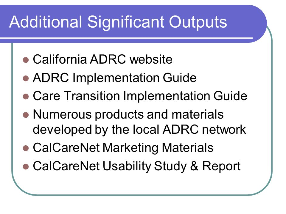Additional Significant Outputs California ADRC website ADRC Implementation Guide Care Transition Implementation Guide Numerous products and materials developed by the local ADRC network CalCareNet Marketing Materials CalCareNet Usability Study & Report