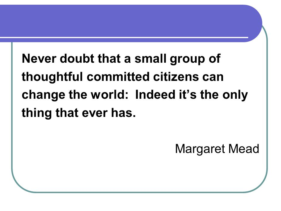 Never doubt that a small group of thoughtful committed citizens can change the world: Indeed its the only thing that ever has.
