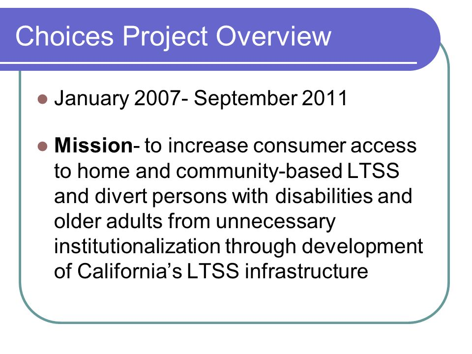 Choices Project Overview January September 2011 Mission- to increase consumer access to home and community-based LTSS and divert persons with disabilities and older adults from unnecessary institutionalization through development of Californias LTSS infrastructure