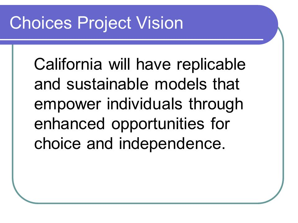 Choices Project Vision California will have replicable and sustainable models that empower individuals through enhanced opportunities for choice and independence.