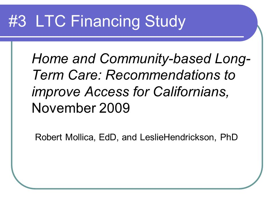 #3 LTC Financing Study Home and Community-based Long- Term Care: Recommendations to improve Access for Californians, November 2009 Robert Mollica, EdD, and LeslieHendrickson, PhD