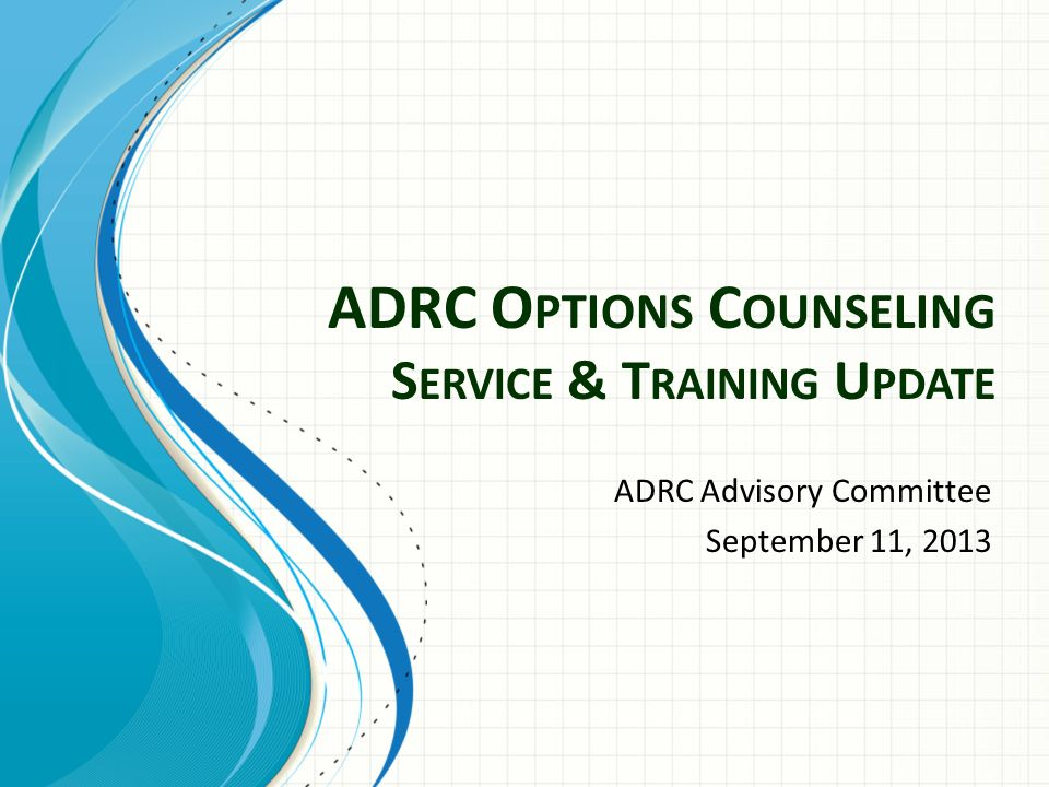ADRC O PTIONS C OUNSELING S ERVICE & T RAINING U PDATE ADRC Advisory Committee September 11, 2013