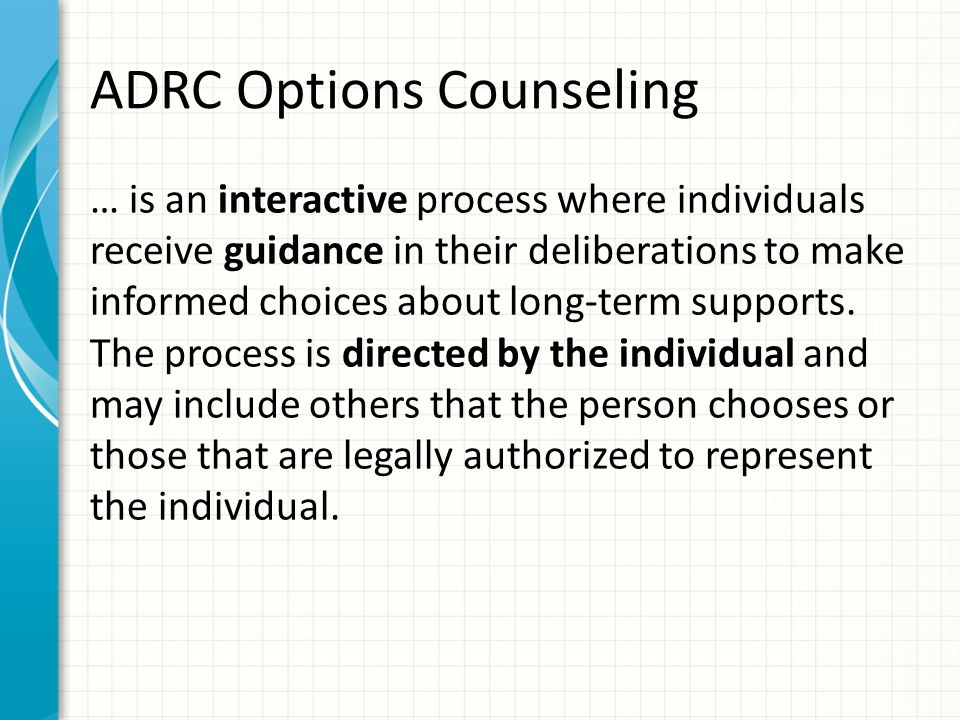 ADRC Options Counseling … is an interactive process where individuals receive guidance in their deliberations to make informed choices about long-term supports.