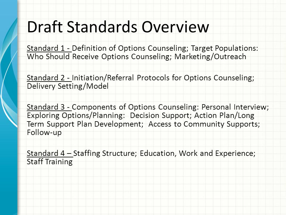 Draft Standards Overview Standard 1 - Definition of Options Counseling; Target Populations: Who Should Receive Options Counseling; Marketing/Outreach Standard 2 - Initiation/Referral Protocols for Options Counseling; Delivery Setting/Model Standard 3 - Components of Options Counseling: Personal Interview; Exploring Options/Planning: Decision Support; Action Plan/Long Term Support Plan Development; Access to Community Supports; Follow-up Standard 4 – Staffing Structure; Education, Work and Experience; Staff Training